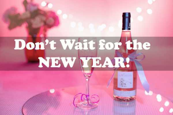 Don't Wait For The New Year!