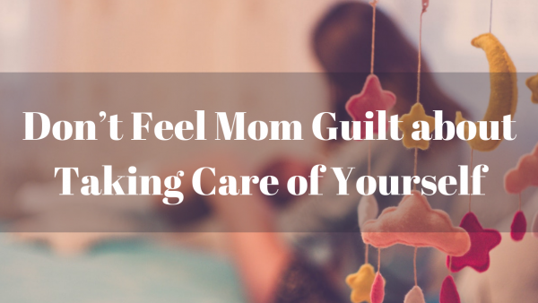 Don't feel Mom Guilt about Taking Care of Yourself